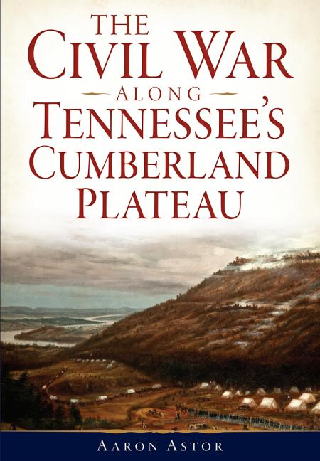 The Civil War along Tennessee's Cumberland Plateau. Aaron Aster