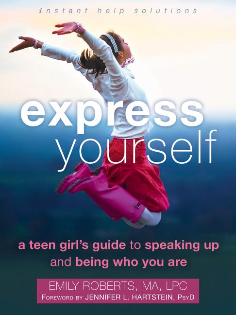 Express Yourself: A Teen Girl's Guide to Speaking Up and Being Who You Are (The Instant Help...