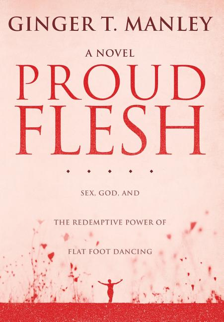 Proud Flesh, a Novel: Sex, God, and the Redemptive Power of Flat Foot Dancing [SIGNED]. Ginger T....