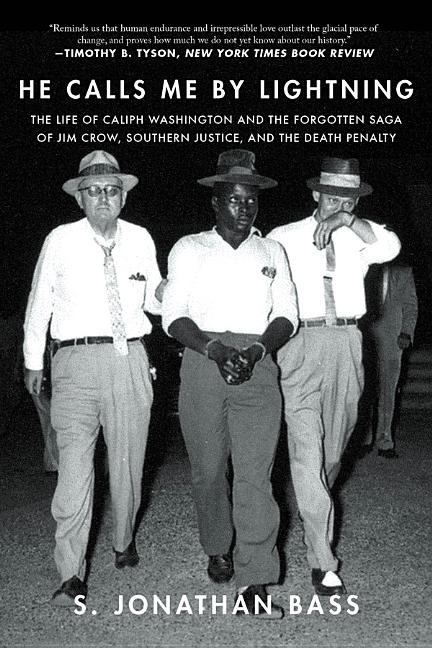 He Calls Me By Lightning: The Life of Caliph Washington and the forgotten Saga of Jim Crow, Southern Justice, and the Death Penalty. S. Jonathan Bass.