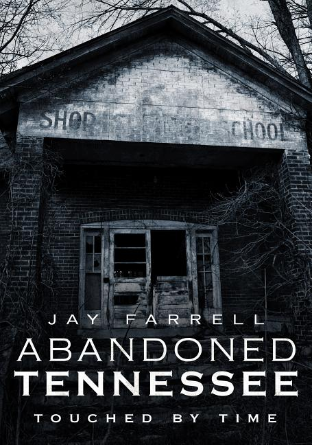 Abandoned Tennessee: Touched by Time. Jay Farrell