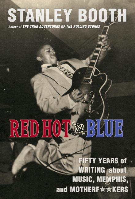 Red Hot and Blue: Fifty Years of Writing About Music, Memphis, and Motherf**kers. Stanley Booth
