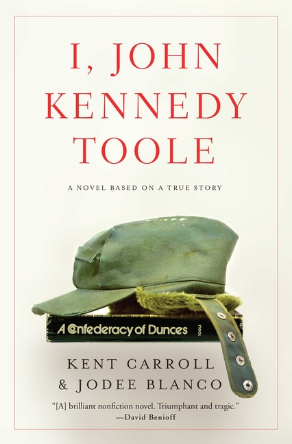 I, John Kennedy Toole: A Novel Based on a True Story. Kent Carroll, Jodee Blanco