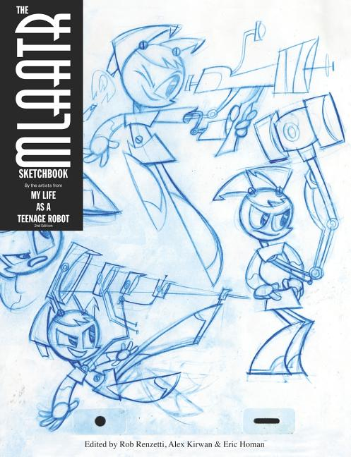The MLaaTR Sketchbook: By the artists from My Life as a Teenage Robot. Rob Renzetti, Alex Kirwan,...