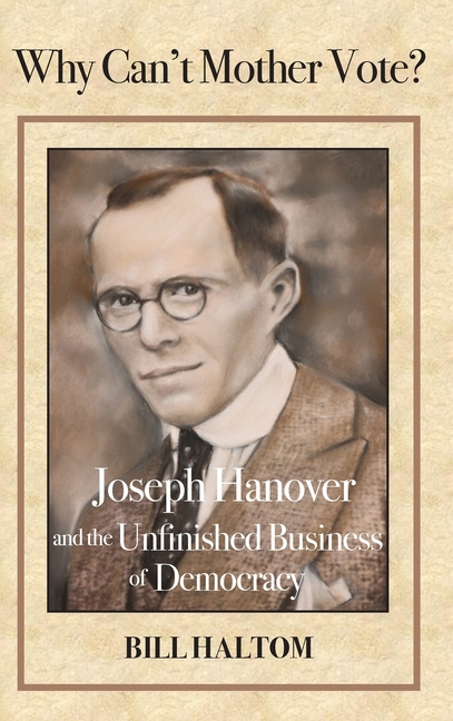 Why Can't Mother Vote? Joseph Hanover and the Unfinished Business of Democracy. Bill Haltom.