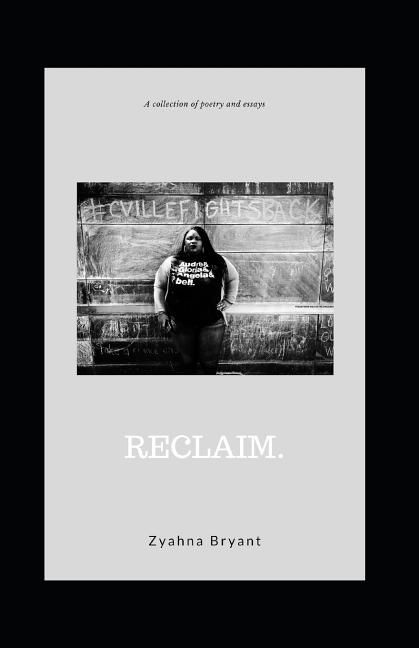 Reclaim.: A Collection of Poetry and Essays. Zyahna Bryant