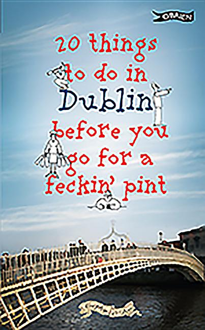 20 Things to do in Dublin Before You Go For a Feckin' Pint. Colin Murphy, Donal O'Dea