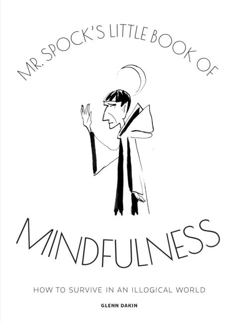 Mr Spock's Little Book of Mindfulness: How to Survive in an Illogical World. Glenn Dakin