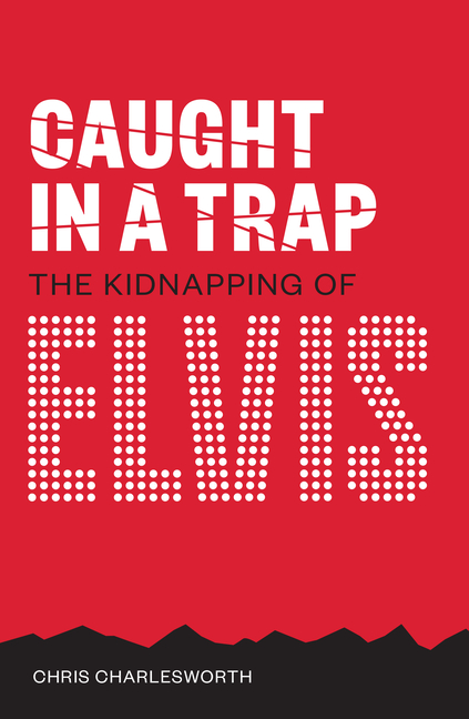 Caught in a Trap: The Kidnapping of Elvis. Chris Charlesworth.