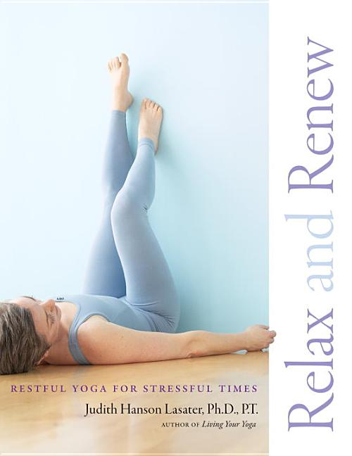 Relax and Renew: Restful Yoga for Stressful Times. Judith Hanson Lasater