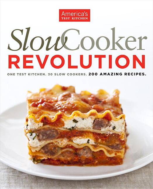 Slow Cooker Revolution: One Test Kitchen. 30 Slow Cookers. 200 Amazing Recipes. America's Test...