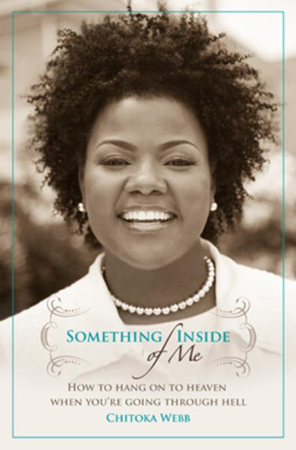Something Inside of Me: How to Hang On To Heaven When You're Going Through Hell [SIGNED]. Chitoka...