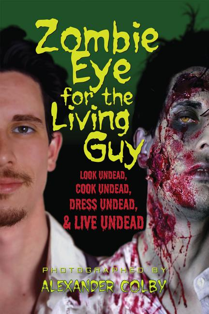 Zombie Eye for the Living Guy: Look Undead, Cook Undead, Dress Undead, & Live Undead. J M. Hewitt.