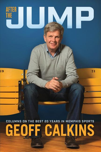 After the Jump: Columns on the Best 20 Years in Memphis Sports. Geoff Calkins