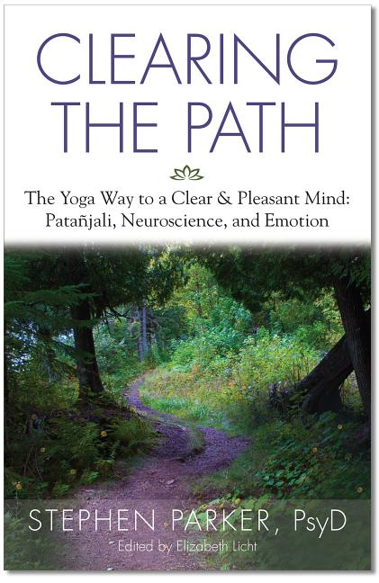 Clearing the Path: The Yoga Way to a Clear & Pleasant Mind: Patanjali, Neuroscience, and Emotion....