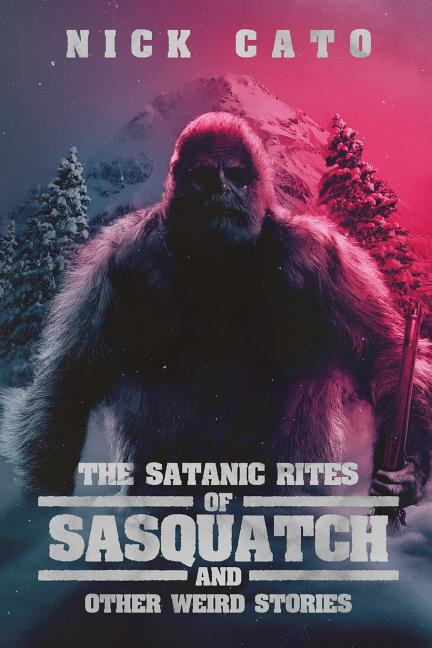 The Satantic Rites of Sasquatch and Other Weird Stories. Nick Cato