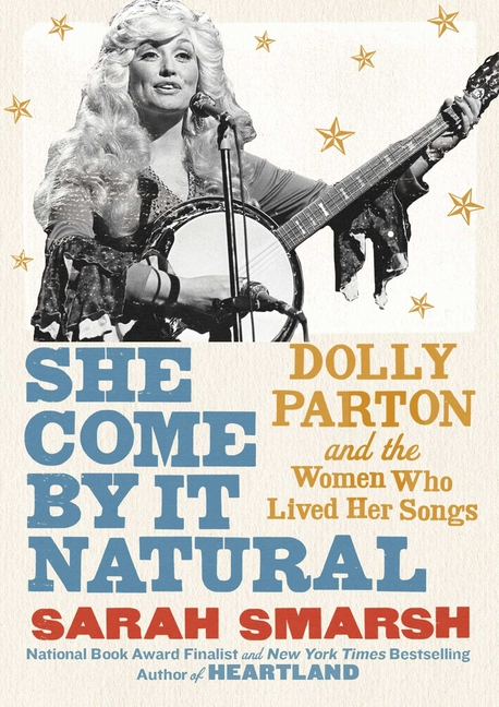 She Come By It Natural: Dolly Parton and the Women Who Lived Her Songs. Sarah Smarsh.
