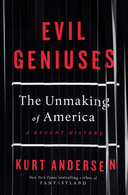 Evil Geniuses: The Unmaking of America: A Recent History. Kurt Andersen