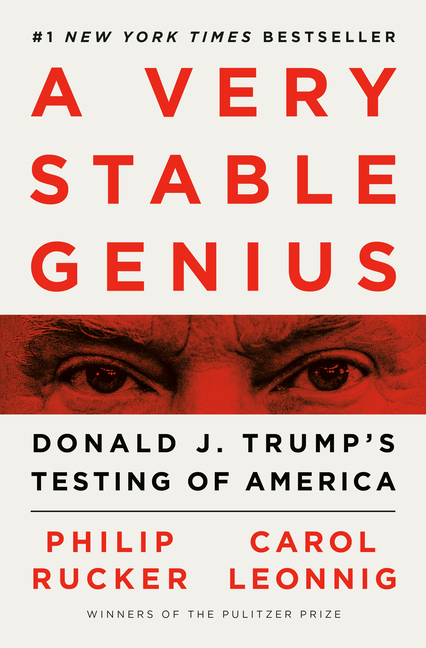 A Very Stable Genius: Donald J. Trump's Testing of America. Philip Rucker, Carol Leonnig