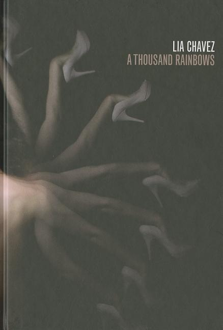 Lia Chavez: A Thousand Rainbows. Andrea Codrington Lippke, Mark Sprinkle