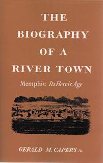 The Biography of a River Town: Memphis: Its Heroic Age. Gerald M. Capers.