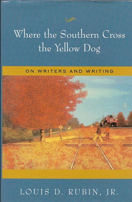 Where the Southern Cross the Yellow Dog: On Writers and Writing. Louis D. Rubin.