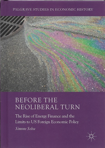 Before the Neoliberal Turn: The Rise of Energy Finance and the Limits to US Foreign Economic Policy (Palgrave Studies in Economic History). Simone Selva.