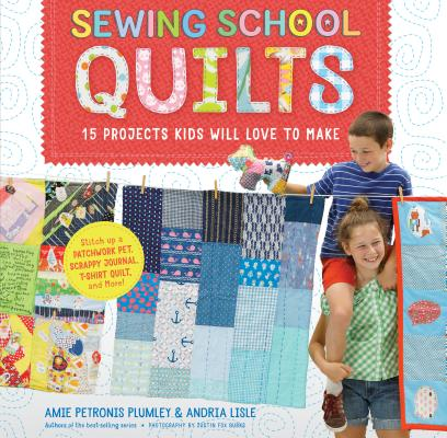 Sewing School Quilts: 15 Projects Kids Will Love to Make; Stitch Up a Patchwork Pet, Scrappy Journal, T-Shirt Quilt, and More. Amie Petronis Plumley, Andria Lisle.