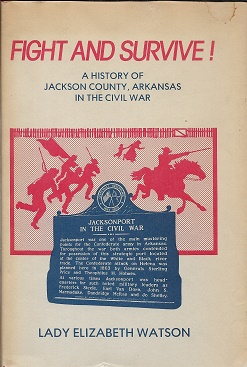 Fight and Survive!: A History of Jackson County, Arkansas in the Civil War [SIGND]. Lady Elizabeth Watson.