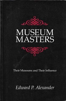 Museum Masters: Their Museums and Their Influence. Edward P. Alexander.