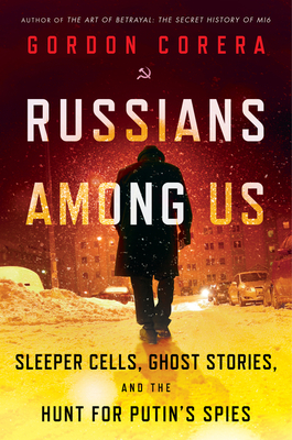 Russians Among Us: Sleeper Cells, Ghost Stories, and the Hunt for Putin's Spies. Gordon Corera.