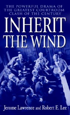 Inherit the Wind: The Powerful Drama of the Greatest Courtroom Clash of the Century. Jerome Lawrence, Robert E. Lee.