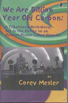 We Are Billion Year-Old Carbon: A Tribal-Love-Rock-Novel Set in The Sixties on an Outpost Planet Called Memphis. Corey Mesler.