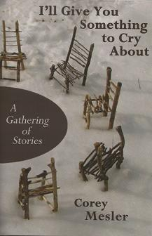 I'll Give You Something to Cry About: A Gathering of Stories [SIGNED]. Corey Mesler