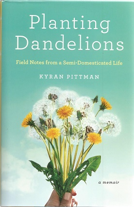 Planting Dandelions: Field Notes From a Semi-Domesticated Life. Kyran Pittman.