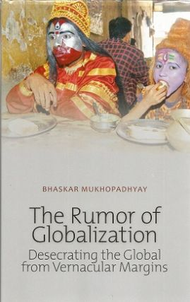 The Rumor of Globalization: Desecrating the Global from Vernacular Margins (Columbia/Hurst)....
