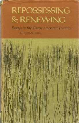 Repossessing and Renewing: Essays in the Green American Tradition. Sherman Paul