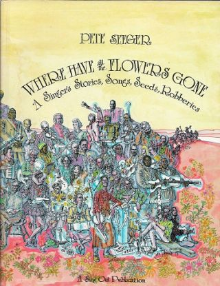 Where Have All the Flowers Gone: A Singer's Stories, Songs, Seeds, Robberies. Pete Seeger.
