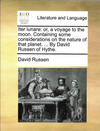 Iter lunare: or, a voyage to the moon. Containing some considerations on the nature of that planet. . By David Russen of Hythe. David Russen.