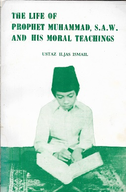 The Life of the Prophet Muhammad, S. A. W. And His Moral Teachings. Ustaz Iljas Ismail