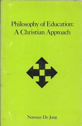 The Philosophy Of Education: A Christian Approach. Norman De Jong