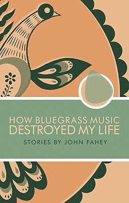 How Bluegrass Music Destroyed My Life. John Fahey