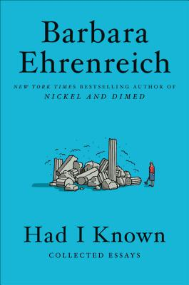 Had I Known: Collected Essays. Barbara Ehrenreich