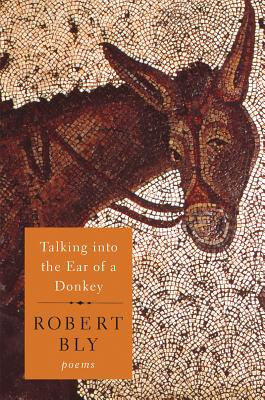 Talking into the Ear of a Donkey: Poems. Robert Bly