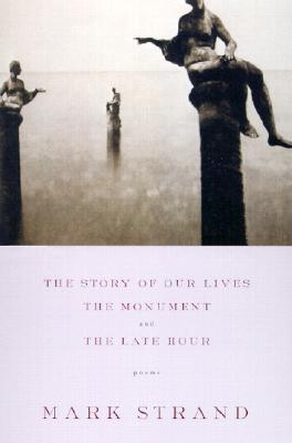 The Story of Our Lives, with the Monument and the Late Hour. Mark Strand