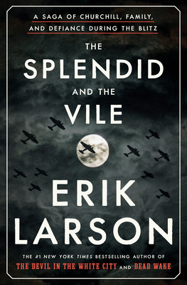 The Splendid and the Vile: A Saga of Churchill, Family, and Defiance During the Blitz. Erik Larson