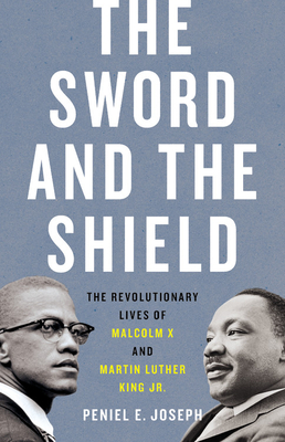 The Sword and the Shield: The Revolutionary Lives of Malcolm X and Martin Luther King Jr. Peniel...