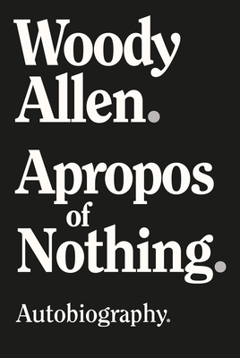 Apropos of Nothing. Woody Allen